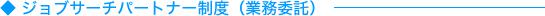 ◆ ジョブサーチパートナー制度(業務委託)
